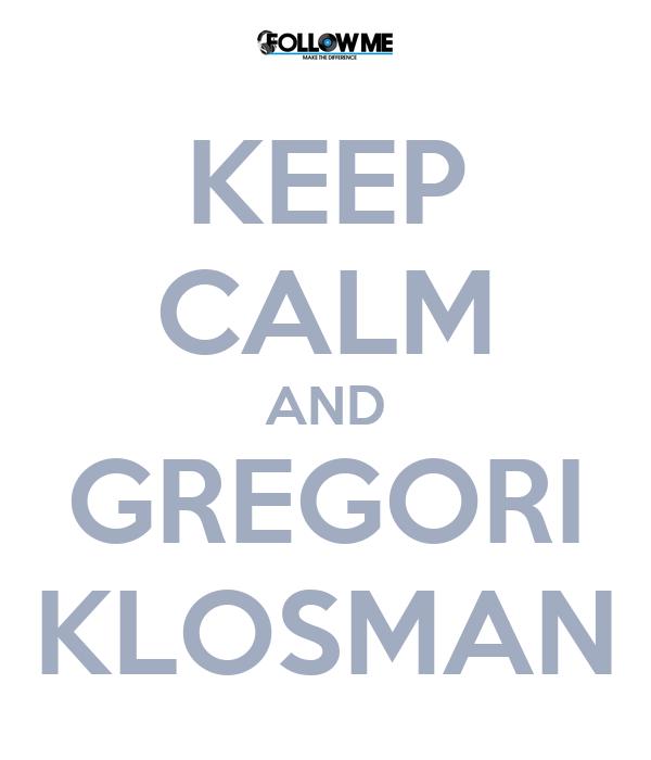 KEEP CALM AND GREGORI KLOSMAN