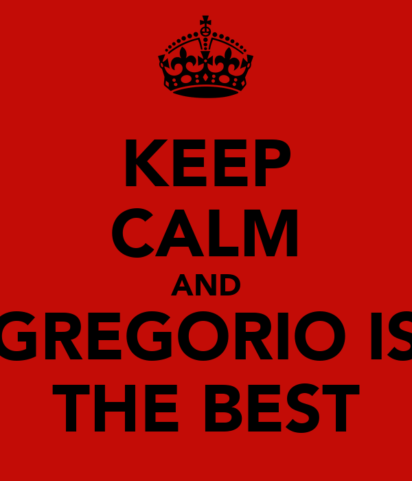 KEEP CALM AND GREGORIO IS THE BEST