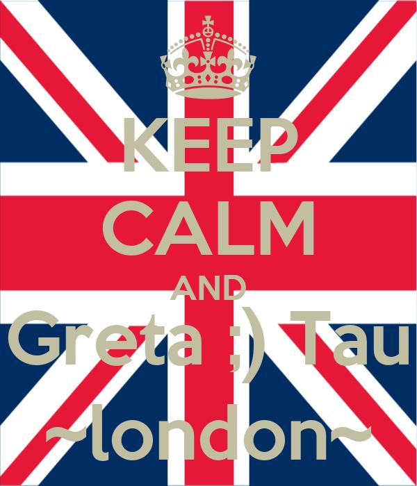 KEEP CALM AND Greta ;) Tau ~london~