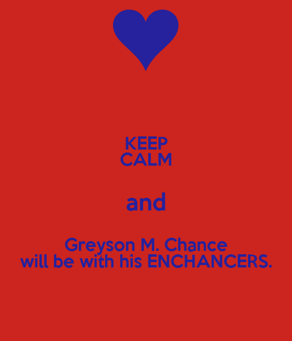 KEEP CALM and Greyson M. Chance will be with his ENCHANCERS.