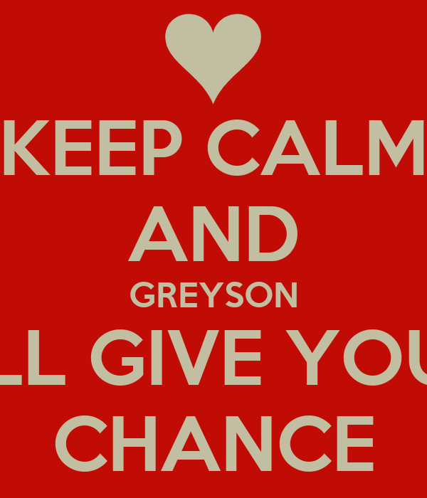 KEEP CALM AND GREYSON WILL GIVE YOU A CHANCE
