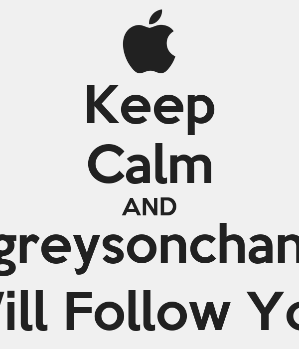 Keep Calm AND @greysonchance Will Follow You