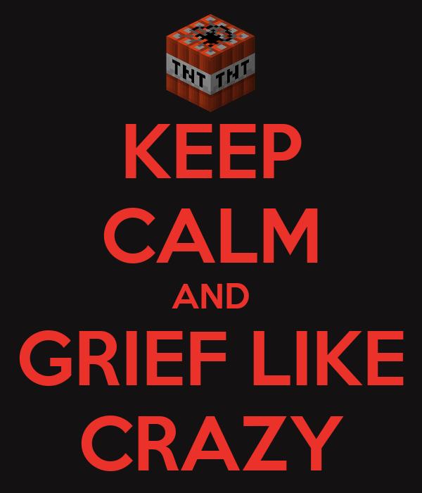 KEEP CALM AND GRIEF LIKE CRAZY