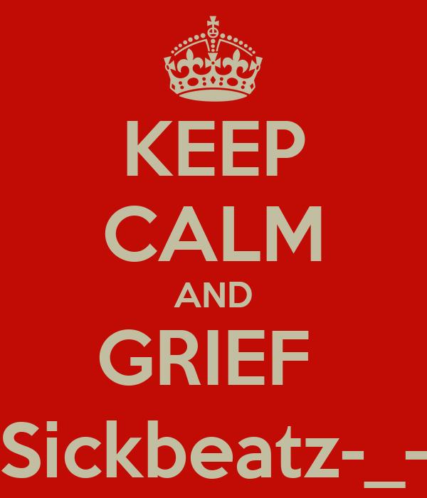 KEEP CALM AND GRIEF  Sickbeatz-_-