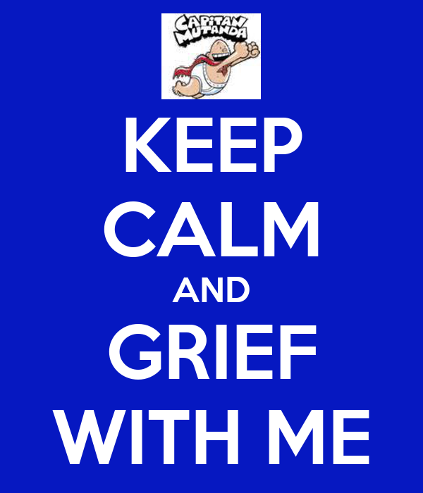 KEEP CALM AND GRIEF WITH ME