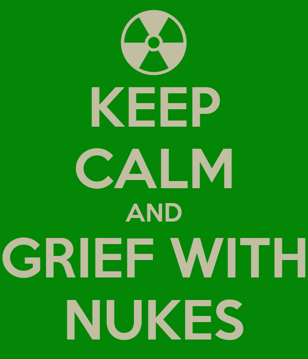 KEEP CALM AND GRIEF WITH NUKES