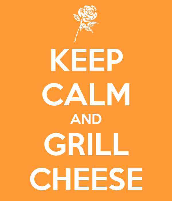 KEEP CALM AND GRILL CHEESE