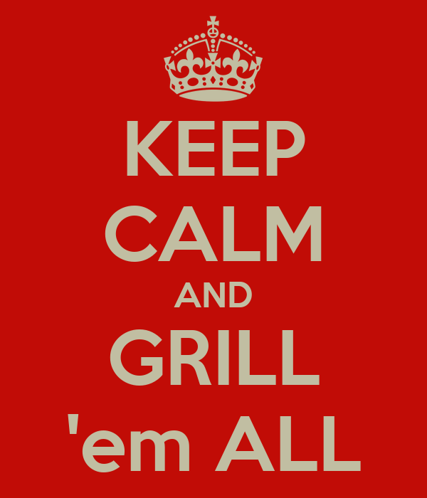 KEEP CALM AND GRILL 'em ALL
