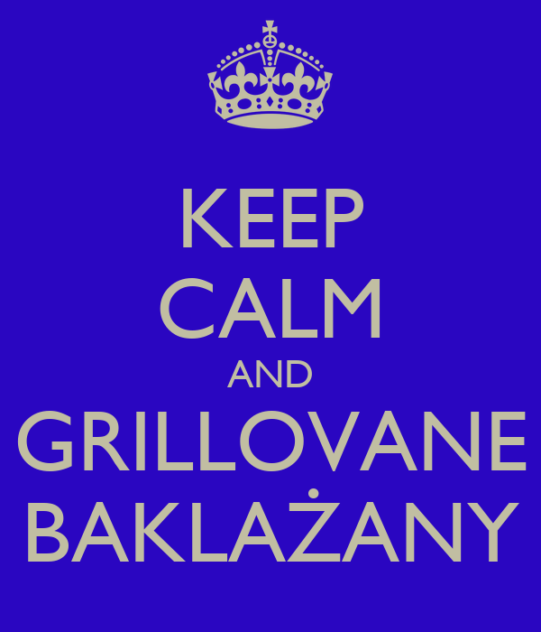 KEEP CALM AND GRILLOVANE BAKLAŻANY
