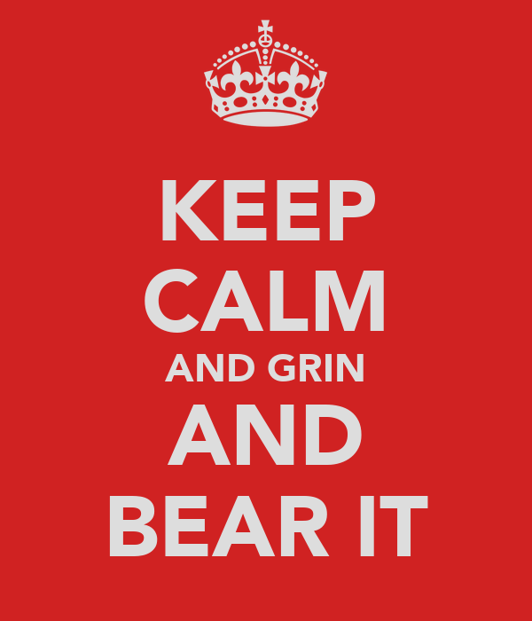 KEEP CALM AND GRIN AND BEAR IT