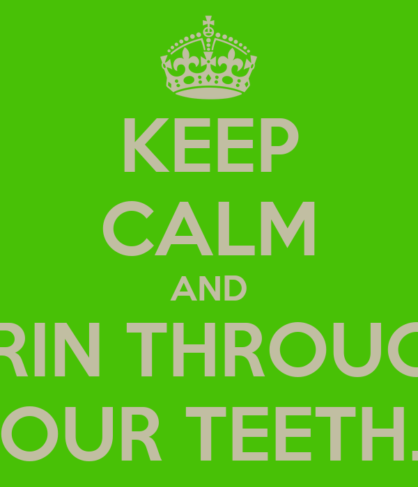 KEEP CALM AND GRIN THROUGH YOUR TEETH....