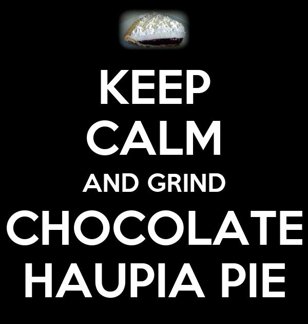 KEEP CALM AND GRIND CHOCOLATE HAUPIA PIE
