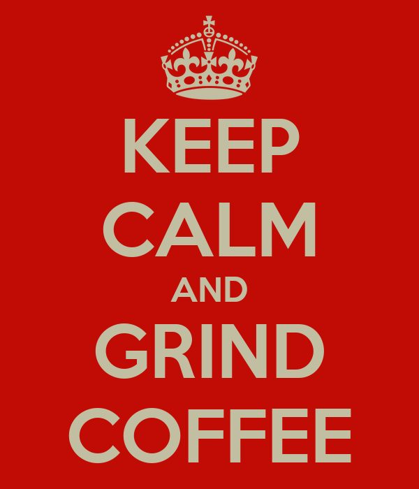 KEEP CALM AND GRIND COFFEE