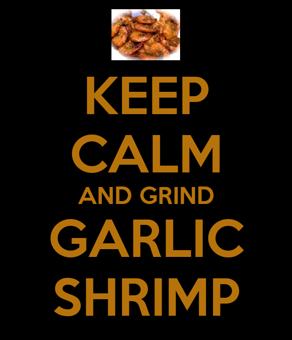 KEEP CALM AND GRIND GARLIC SHRIMP
