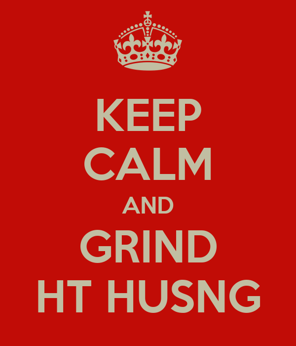 KEEP CALM AND GRIND HT HUSNG