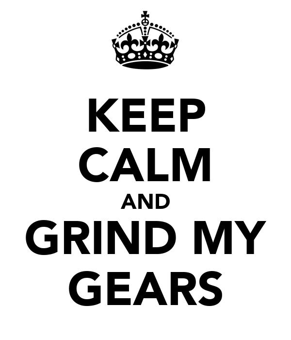 KEEP CALM AND GRIND MY GEARS