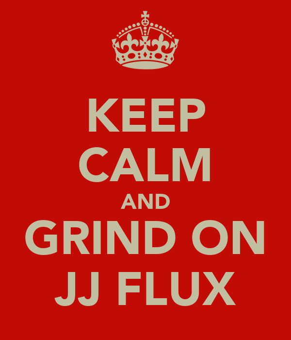 KEEP CALM AND GRIND ON JJ FLUX