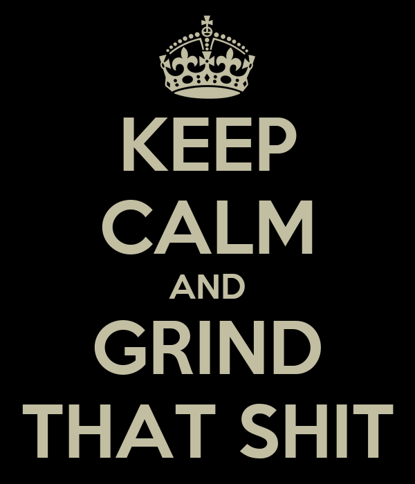 KEEP CALM AND GRIND THAT SHIT