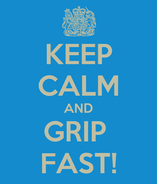 KEEP CALM AND GRIP  FAST!