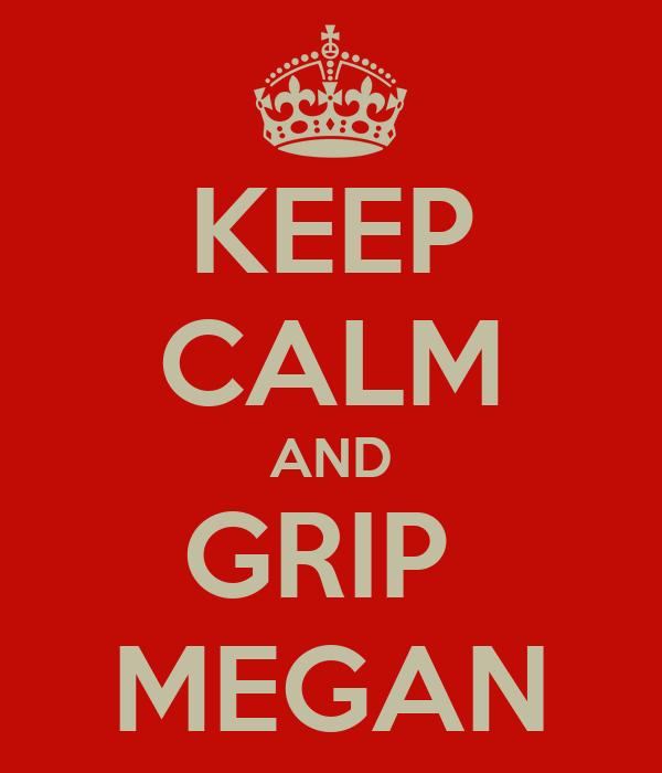 KEEP CALM AND GRIP  MEGAN