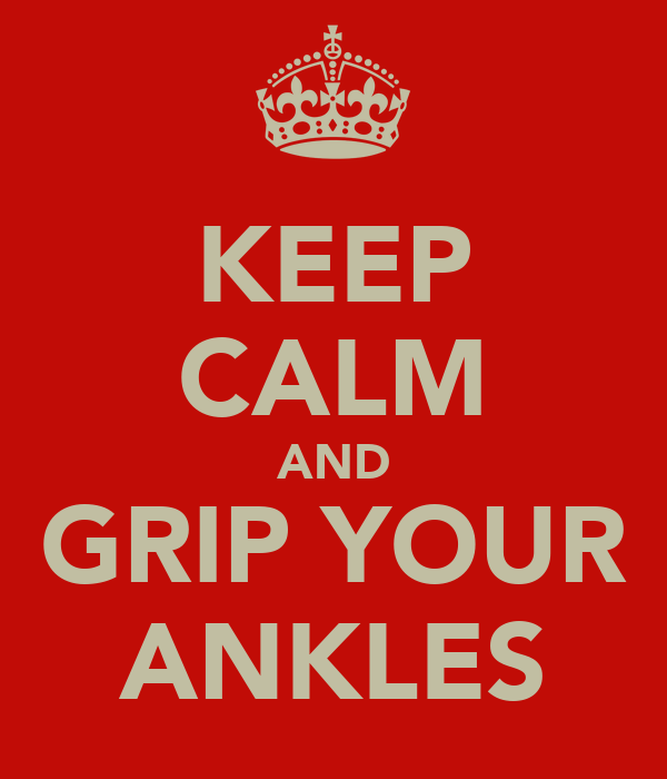 KEEP CALM AND GRIP YOUR ANKLES