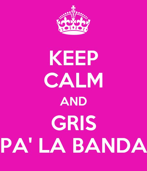 KEEP CALM AND GRIS PA' LA BANDA