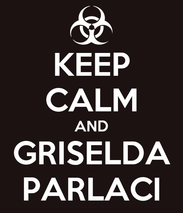 KEEP CALM AND GRISELDA PARLACI