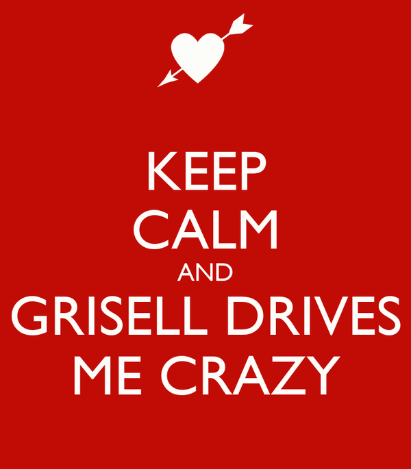 KEEP CALM AND GRISELL DRIVES ME CRAZY