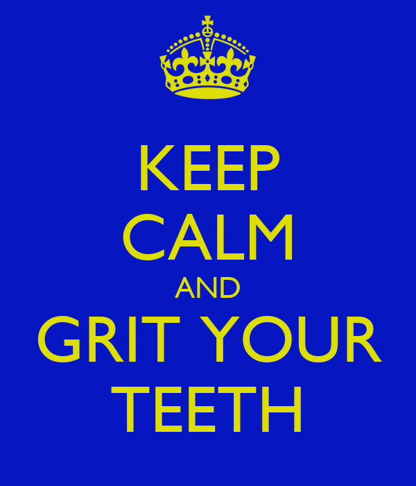 KEEP CALM AND GRIT YOUR TEETH