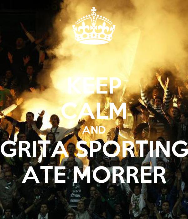 KEEP CALM AND GRITA SPORTING  ATE MORRER