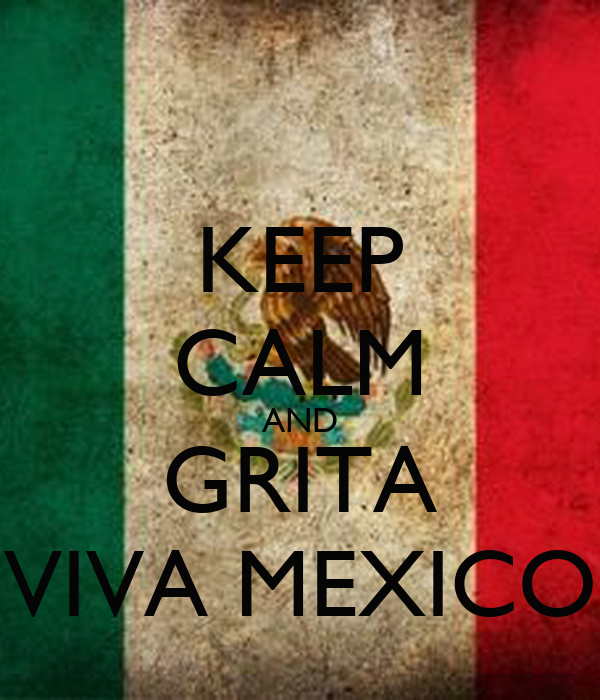 KEEP CALM AND GRITA VIVA MEXICO