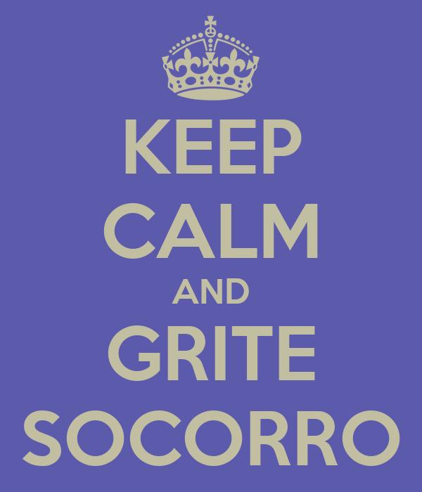 KEEP CALM AND GRITE SOCORRO