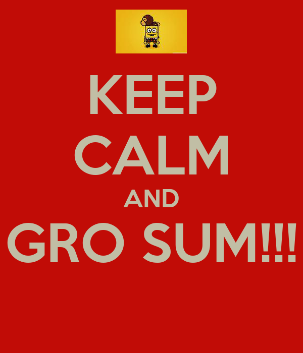 KEEP CALM AND GRO SUM!!!