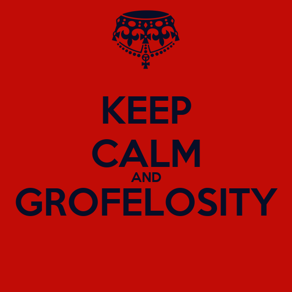 KEEP CALM AND GROFELOSITY