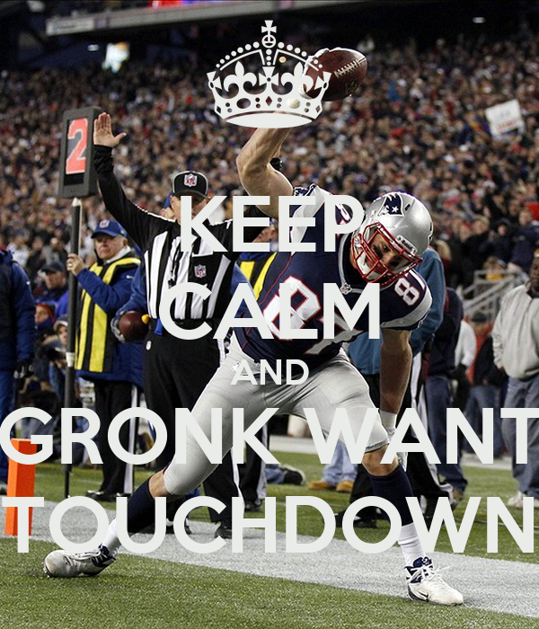 KEEP CALM AND GRONK WANT TOUCHDOWN