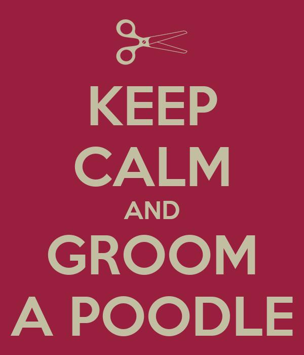 KEEP CALM AND GROOM A POODLE
