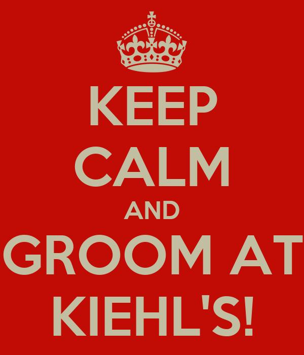 KEEP CALM AND GROOM AT KIEHL'S!
