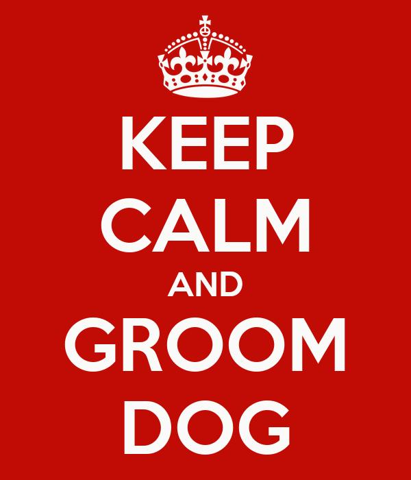 KEEP CALM AND GROOM DOG