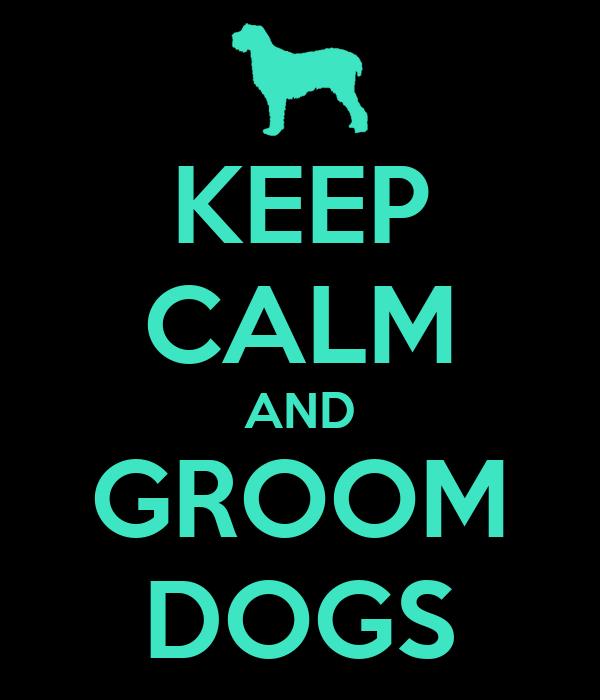 KEEP CALM AND GROOM DOGS