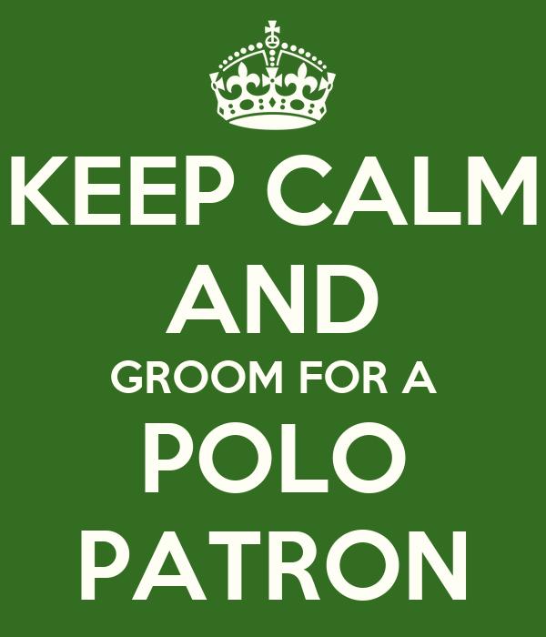 KEEP CALM AND GROOM FOR A POLO PATRON