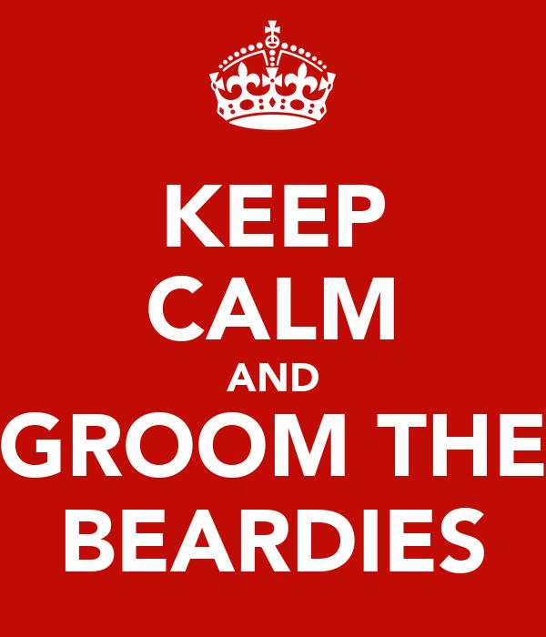 KEEP CALM AND GROOM THE BEARDIES
