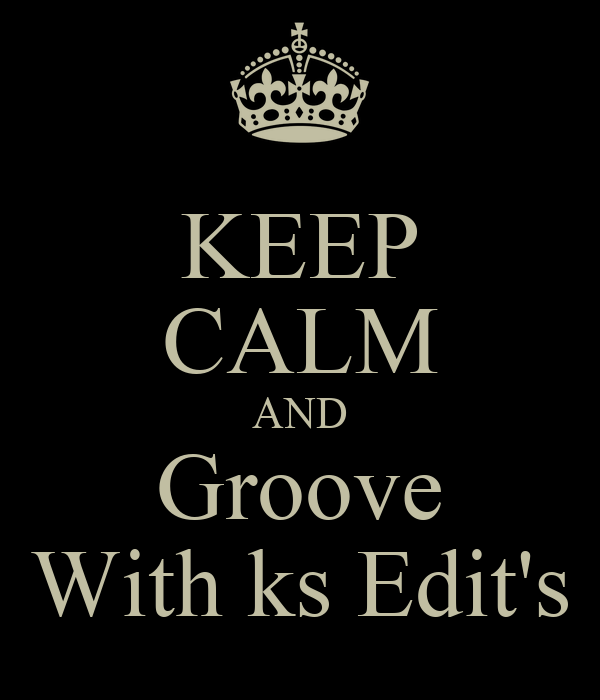 KEEP CALM AND Groove With ks Edit's