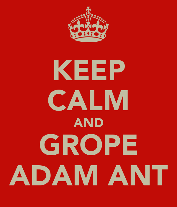 KEEP CALM AND GROPE ADAM ANT