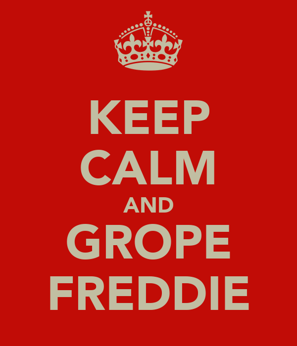 KEEP CALM AND GROPE FREDDIE