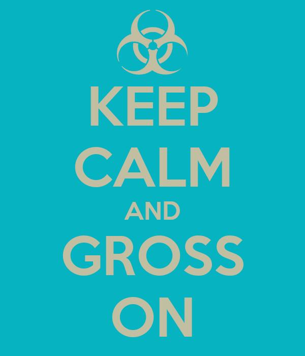 KEEP CALM AND GROSS ON