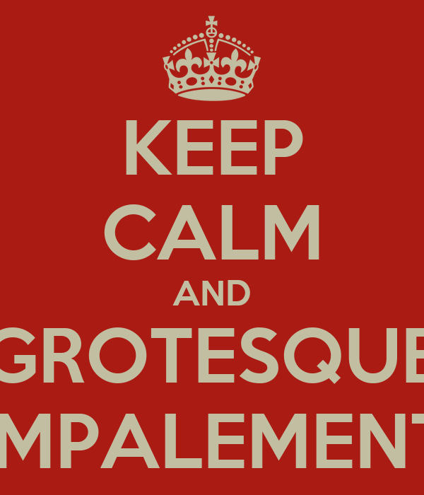 KEEP CALM AND GROTESQUE IMPALEMENT