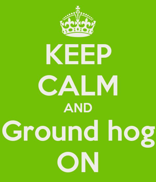 KEEP CALM AND Ground hog ON