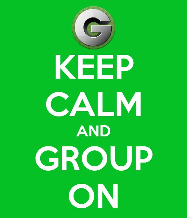 KEEP CALM AND GROUP ON