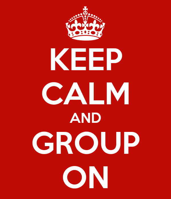KEEP CALM AND GROUP ON