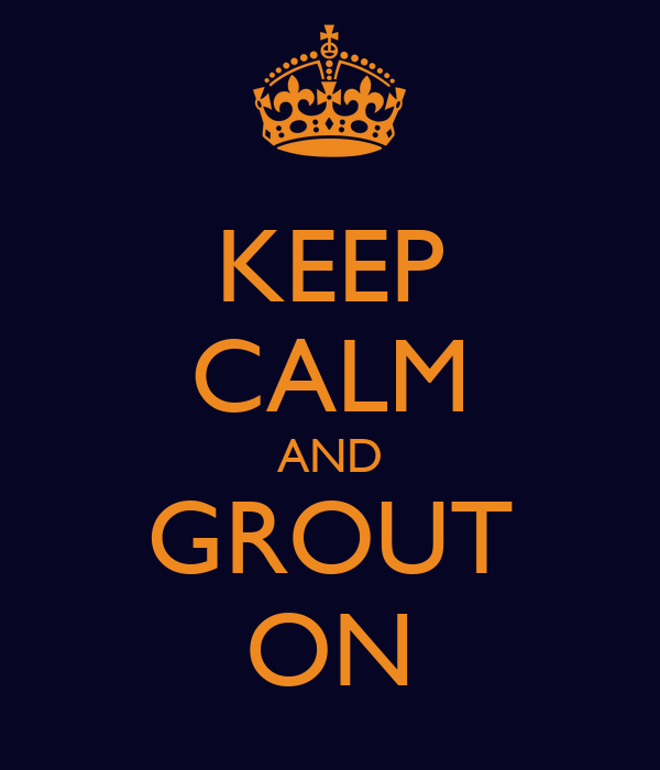 KEEP CALM AND GROUT ON